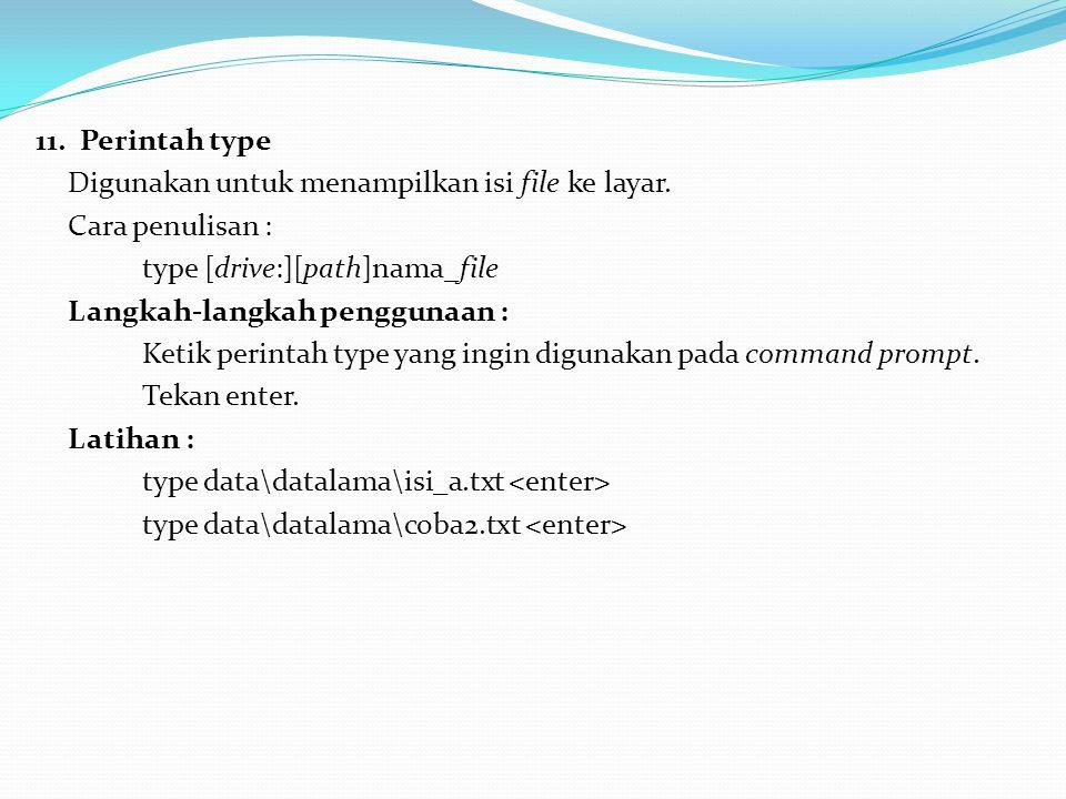 11. Perintah type Digunakan untuk menampilkan isi file ke layar. Cara penulisan : type [drive:][path]nama_file.